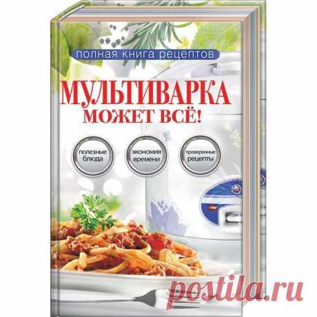 Полная книга рецептов. Мультиварка может все – купить по низкой цене в интернет-магазине Мой Мир, с доставкой по Москве и РФ