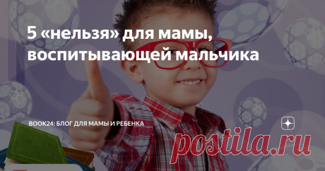 5 «нельзя» для мамы, воспитывающей мальчика Узнаем 5 воспитательных вето для мам мальчиков от педагогов-психологов.