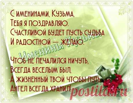 Именины Кузьмы - Поздравься С именинами, Кузьма, Тебя я поздравляю. Счастливой будет пусть судьба И радостной — желаю.  Чтоб не печалился ничуть, Всегда веселым был, А жизненный твой чтобы путь Ангел всегда хранил!