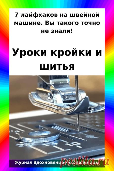 7 лайфхаков на швейной машине. Вы такого точно не знали! (Шитье и крой) – Журнал Вдохновение Рукодельницы