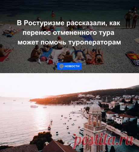 В Ростуризме рассказали, как перенос отмененного тура может помочь туроператорам - Новости Mail.ru