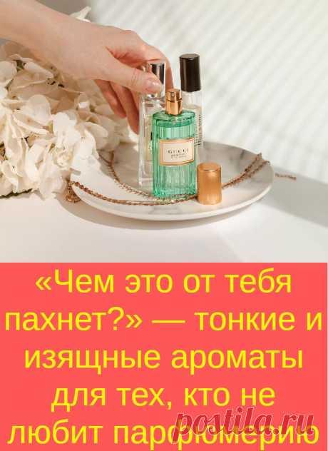 «Чем это от тебя пахнет?» — тонкие и изящные ароматы для тех, кто не любит парфюмерию
