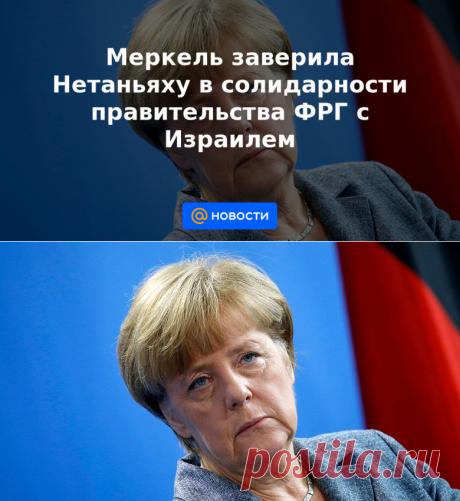 17-5-21-Меркель заверила Нетаньяху в солидарности правительства ФРГ с Израилем - Новости Mail.ru