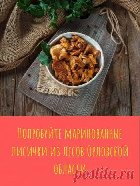 Попробуйте маринованные лисички из лесов Орловской области
