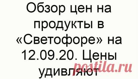 Обзор цен на продукты в «Светофоре» на 12.09.20. Цены удивляют