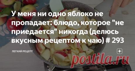 """У меня ни одно яблоко не пропадает: блюдо, которое """"не приедается"""" никогда (делюсь вкусным рецептом к чаю) # 293"""