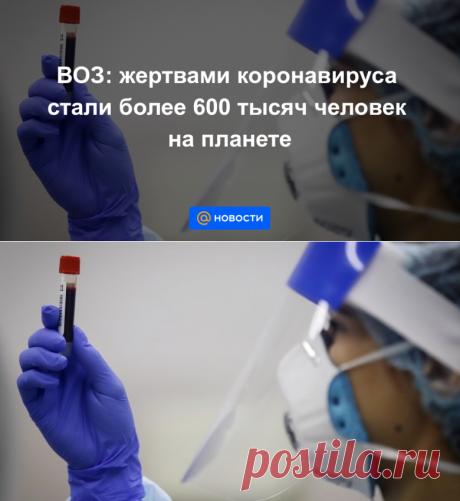 21.07.2020-ВОЗ: жертвами коронавируса стали более 600 тысяч человек на планете - Новости Mail.ru