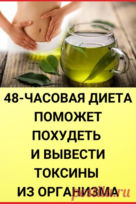 48-ЧАСОВАЯ ДИЕТА поможет похудеть и вывести токсины из организма