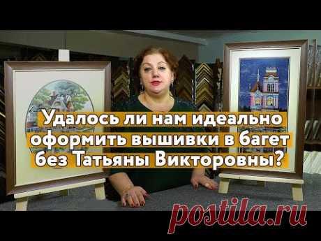 Как здоровье у Татьяны Викторовны? Скажите, мы смогли ШЕДЕВРАЛЬНО подобрать БАГЕТ ДЛЯ ВЫШИВОК?
