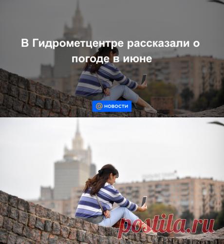 В Гидрометцентре рассказали о погоде в июне - Новости Mail.ru