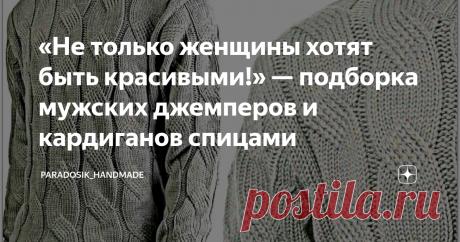 «Не только женщины хотят быть красивыми!» — подборка мужских джемперов и кардиганов спицами 5 моделей с описанием и схемами ♛