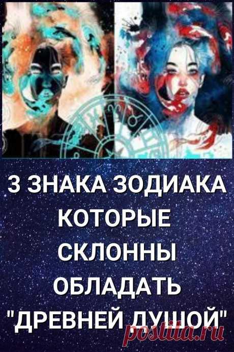 3 знака Зодиака которые склонны обладать древней душой