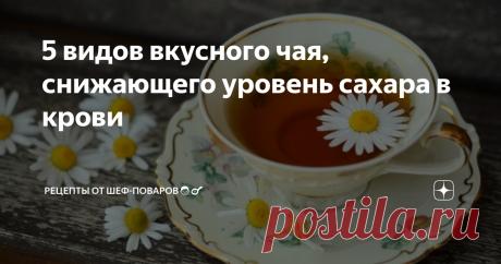 5 видов вкусного чая, снижающего уровень сахара в крови Рецепты не только вкусных, но и полезных напитков.