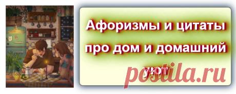 Афоризмы и цитаты про дом и домашний уют Источник: https://blog-citaty.blogspot.com/2019/12/house-ujut-post-1.html