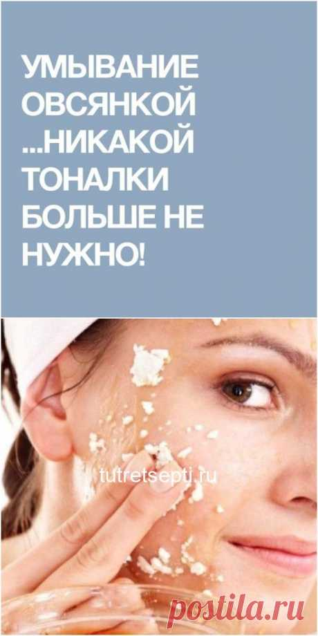 Умывание овсянкой …Никакой тоналки больше не нужно!