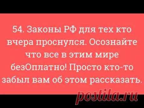 54. Законы РФ для тех кто вчера проснулся. Осознайте что все в этим мире безОплатно!