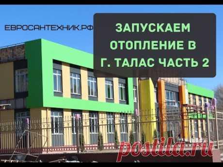 Запускаем отопление в г. ТАЛАС ЧАСТЬ 2. Детский сад на 175 мест.