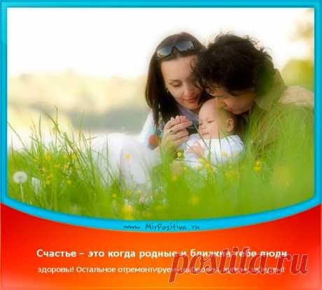 позитивчик дня: Счастье — это когда родные и очень близкие тебе люди здоровы! Остальное отремонтируем, выбросим, купим, забудем!
