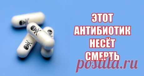Есть антибиотик, который врачи прописывают всем подряд, но он убьет вас!! Убьет медленно. За несколько лет. Антибиотик, который вы принимаете от синусита, инфекции...