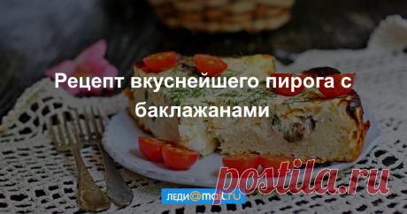 Пирог с баклажанами - пошаговый рецепт с фото - как приготовить, ингредиенты, состав, время приготовления - Леди Mail.Ru