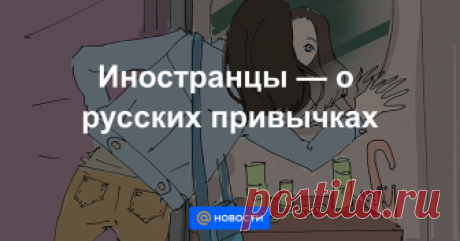 Иностранцы — о русских привычках Какие русские привычки вызывают недоумение у жителей других стран.