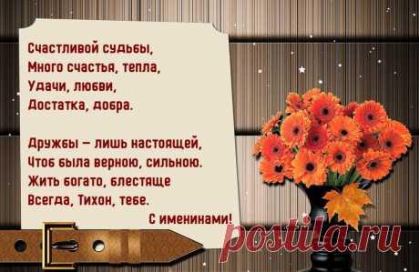 Именины Тихона - Поздравься Счастливой судьбы, Много счастья, тепла, Удачи, любви, Достатка, добра.  Дружбы — лишь настоящей, Чтоб была верной, сильною. Жить богато, блестяще Всегда, Тихон, тебе. С именинами!
