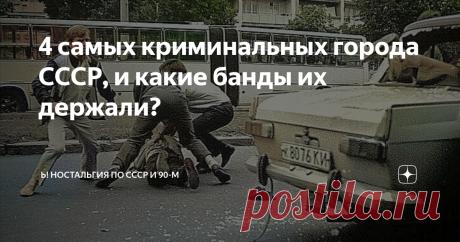 4 самых криминальных города СССР, и какие банды их держали? В каких городах советская милиция эпохи застоя не контролировала ситуацию?