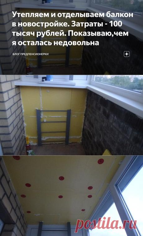 Утепляем и отделываем балкон в новостройке. Затраты - 100 тысяч рублей. Показываю,чем я осталась недовольна | Блог предпенсионерки | Яндекс Дзен