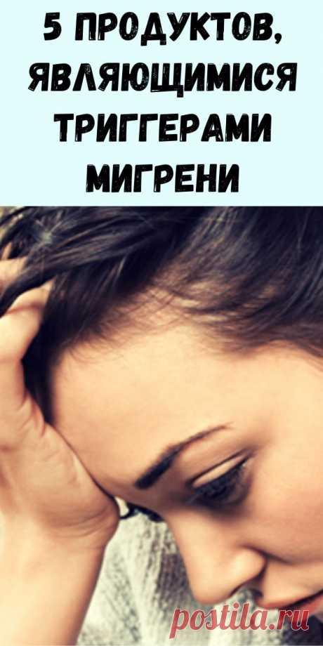 5 продуктов, являющимися триггерами мигрени - Журнал для женщин