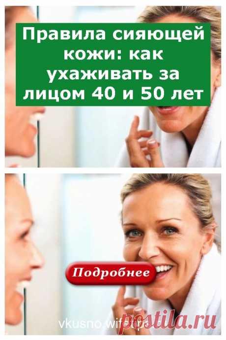 Правила сияющей кожи: как ухаживать за лицом 40 и 50 лет - vkusno