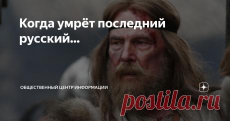 Когда умрёт последний русский... Когда умрёт последний русский, Все реки повернутся вспять. Исчезнет совесть, честь и чувства, И звёздам больше не сиять.