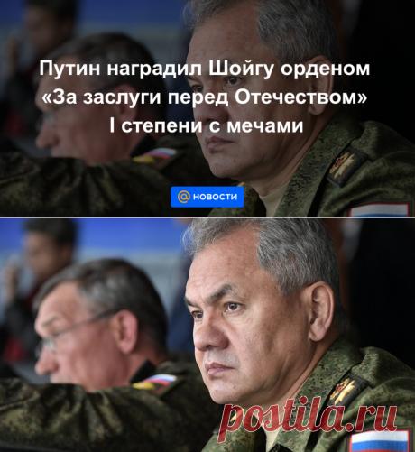Путин наградил Шойгу орденом За заслуги перед Отечеством I степени с мечами - Новости Mail.ru