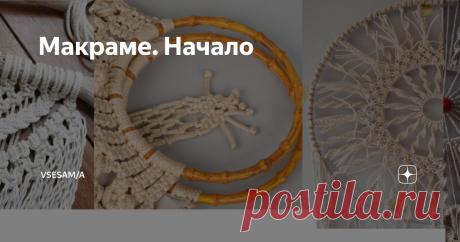 Макраме. Начало Макраме - старинный вид рукоделия, а именно определенный способ плетения, о котором многие знают  и применяют в жизни.