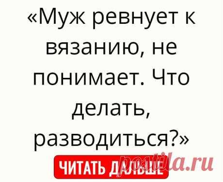 «Муж ревнует к вязанию, не понимает. Что делать, разводиться?»