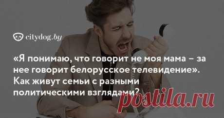 «Я понимаю, что говорит не моя мама – за нее говорит белорусское телевидение». Как живут семьи с разными политическими взглядами?