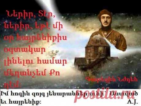 Իմ հոգին զույգ հենարան ունի՝Աստված և Հայրենիք։Նա,ով ընդունում է Աստծու գոյությունը,ընդունում է նաև իր պարտականությունը հանդեպ գերագույն իրականության՝Ազգ,Հայրենիք, Պետություն։ ՆԺԴԵՀ Դուն իմ բաժինս ես,ո՛վ Տեր. Խոստացայ ու քու խոսքերդ պահեմ: Բոլոր սրտով քու երեսդ խնդրեցի. Ողորմէ՛ ինծի քու խոսքիդ համեմատ: Իմ ճամբաներուս վրայով մտածեցի Եվ իմ ոտքերս քու վկայութիւներուն դարձուցի Քու պատուիրանքներդ պահելու Արտորացի ու չուշացայ: Ամբարիշտներուն խումբերը զիս պատեցին Բայց ես քու օրենքդ չմոռացայ: