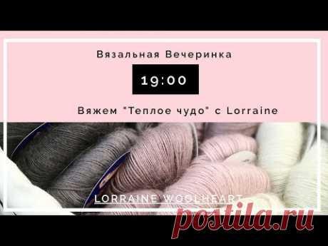 """""""Вязальная вечеринка"""": Вяжем """"Теплое Чудо"""" вместе с Lorraine"""
