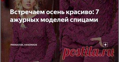 Встречаем осень красиво: 7 ажурных моделей спицами Кардиганы, джемперы и пуловеры с описанием и схемами ♥