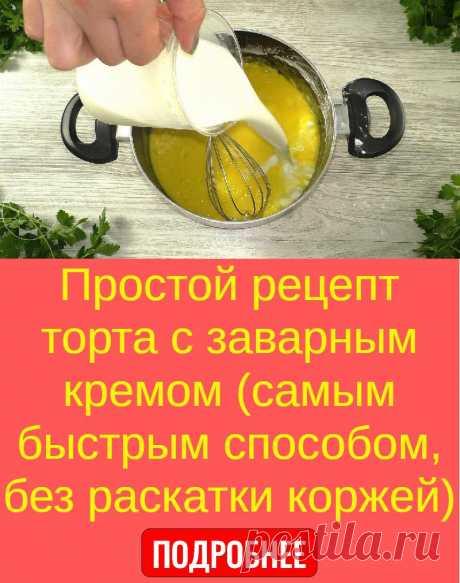 Простой рецепт торта с заварным кремом (самым быстрым способом, без раскатки коржей)