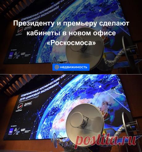 Президенту и премьеру сделают кабинеты в новом офисе «Роскосмоса»