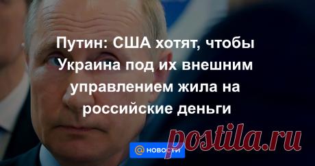 11 СЕР-20 ВОПРОСОВ-Путин: США хотят, чтобы Украина под их внешним управлением жила на российские деньги Соединенные Штаты пытаются обеспечить существование Украины за счет России, считает президент РФ Владимир Путин.