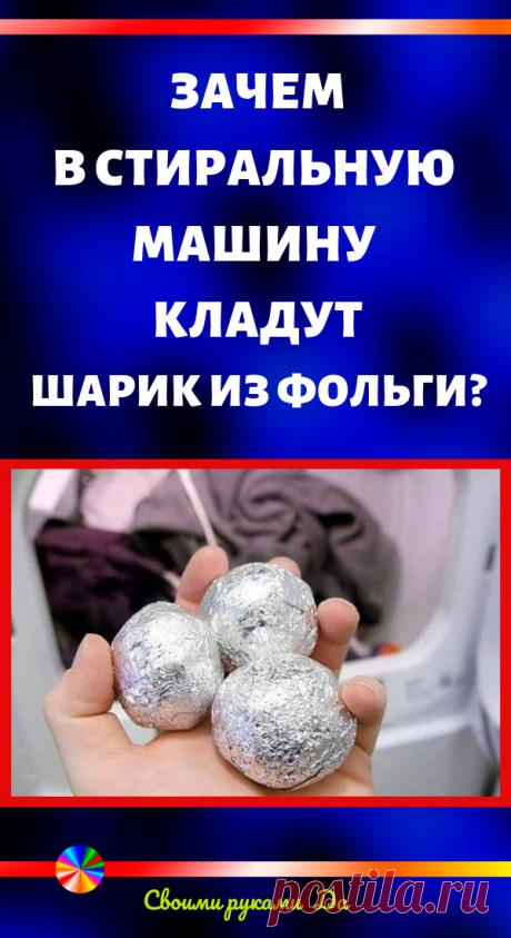 Зачем в стиральную машину кладут шарик из фольги? Уютный дом и полезные советы своими руками