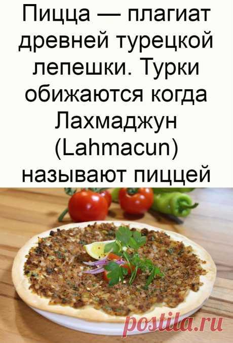 Пицца — плагиат древней турецкой лепешки. Турки обижаются когда Лахмаджун (Lahmacun) называют пиццей