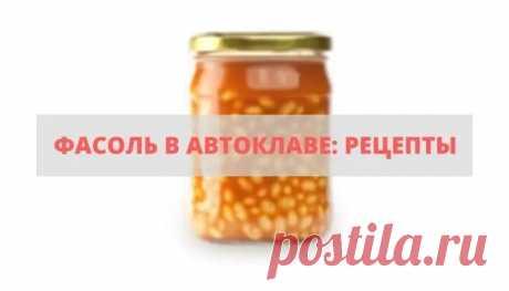 Фасоль в автоклаве: рецепты приготовления в домашних условиях