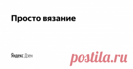 Просто вязание | Яндекс Дзен Просто и интересно о вязании: новости, мастер-классы, схемы, видео и лайфхаки. Присоединяйтесь к группе Вконтакте https://vk.com/kniteasy  Хочешь поделиться идеей? Пиши marinavgo@yandex.ru. Самые интересные будут опубликованы на канале.