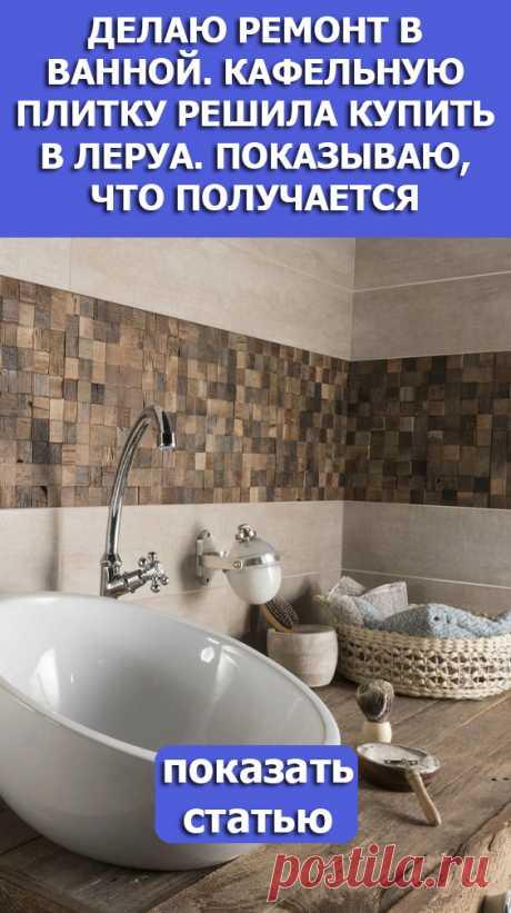 СМОТРИТЕ: Делаю ремонт в ванной. Кафельную плитку решила купить в Леруа. Показываю, что получается