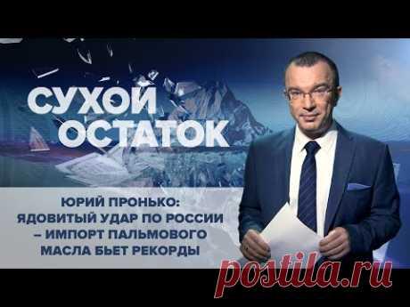 Юрий Пронько: Ядовитый удар по России – импорт пальмового масла бьет рекорды