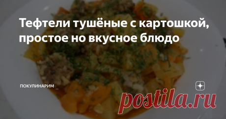 Тефтели тушёные с картошкой, простое но вкусное блюдо