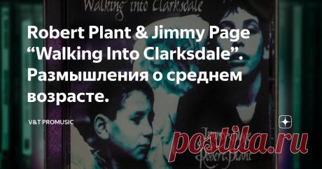 """Robert Plant & Jimmy Page """"Walking Into Clarksdale"""". Размышления о среднем возрасте. Wiseman Сегодня встретил женщину, на которую я «заглядывался» в далекие школьные годы. Она моложе меня года на два. Была очень привлекательна. Кажется, совсем недавно встречал ее с маленьким сыном. Теперь, если бы не знакомые черты лица и темные волосы, уложенные во все тот же «школьный хвост», прошел бы мимо, не узнав. Время – беспощадный палач, не делающий исключений. Оно «утекает» вместе с"""