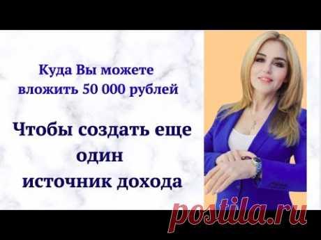 Куда ВЫ можете вложить 50 000 рублей  Чтобы создать еще один источник дохода